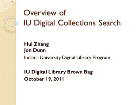 Overview of IU Digital Collections Search Hui Zhang Jon Dunn Indiana University Digital Library Program IU Digital Library Brown Bag October 19, 2011.