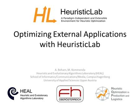 Optimizing External Applications with HeuristicLab A. Beham, M. Kommenda Heuristic and Evolutionary Algorithms Laboratory (HEAL) School of Informatics/Communications/Media,
