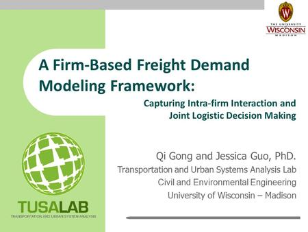 A Firm-Based Freight Demand Modeling Framework: Qi Gong and Jessica Guo, PhD. Transportation and Urban Systems Analysis Lab Civil and Environmental Engineering.
