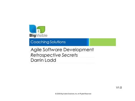 © 2009 BigVisible Solutions, Inc. All Rights Reserved Coaching Solutions Agile Software Development Retrospective Secrets Darrin Ladd V1.0.