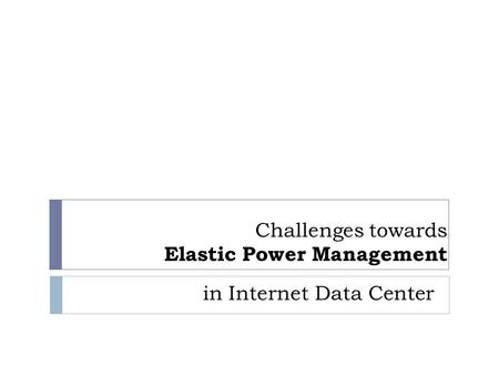 Challenges towards Elastic Power Management in Internet Data Center.