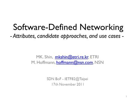 Software-Defined Networking - Attributes, candidate approaches, and use cases - MK. Shin, mkshin@etri.re.kr, ETRI M. Hoffmann, hoffmann@nsn.com, NSN.