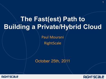 1 The Fast(est) Path to Building a Private/Hybrid Cloud October 25th, 2011 Paul Mourani RightScale.
