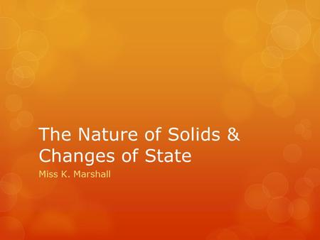 The Nature of Solids & Changes of State Miss K. Marshall.