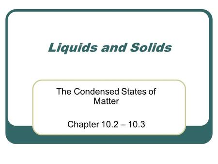 Liquids and Solids The Condensed States of Matter Chapter 10.2 – 10.3.