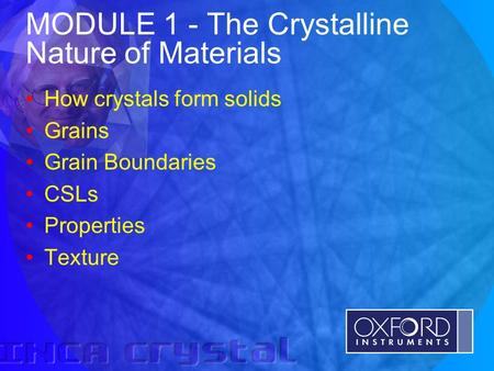 © Oxford Instruments Analytical Limited 2001 MODULE 1 - The Crystalline Nature of Materials How crystals form solids Grains Grain Boundaries CSLs Properties.