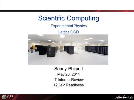 Scientific Computing Experimental Physics Lattice QCD Sandy Philpott May 20, 2011 IT Internal Review 12GeV Readiness.