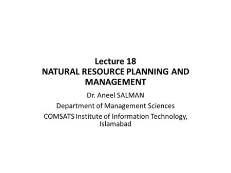 Lecture 18 NATURAL RESOURCE PLANNING AND MANAGEMENT Dr. Aneel SALMAN Department of Management Sciences COMSATS Institute of Information Technology, Islamabad.