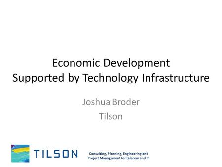 Economic Development Supported by Technology Infrastructure Joshua Broder Tilson Consulting, Planning, Engineering and Project Management for telecom and.
