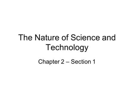 The Nature of Science and Technology Chapter 2 – Section 1.