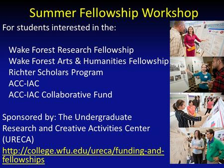 Summer Fellowship Workshop For students interested in the: Wake Forest Research Fellowship Wake Forest Arts & Humanities Fellowship Richter Scholars Program.
