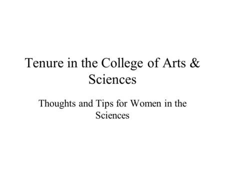 Tenure in the College of Arts & Sciences Thoughts and Tips for Women in the Sciences.