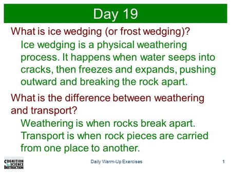 1Daily Warm-Up Exercises1 Day 19 What is ice wedging (or frost wedging)? Ice wedging is a physical weathering process. It happens when water seeps into.