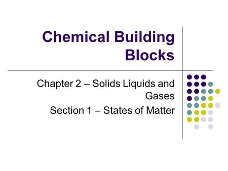 Chemical Building Blocks Chapter 2 – Solids Liquids and Gases Section 1 – States of Matter.