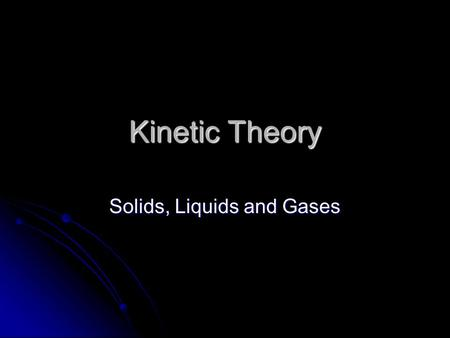 Kinetic Theory Solids, Liquids and Gases. The Nature of Gases Objectives: Objectives: Describe the motion of gas particles according the kinetic theory.