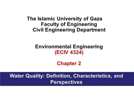 The Islamic University of Gaza Faculty of Engineering Civil Engineering Department Environmental Engineering (ECIV 4324) Chapter 2 Water Quality: Definition,