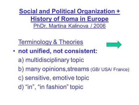 Social and Political Organization + History of Roma in Europe PhDr. Martina Kalinova / 2006 Terminology & Theories not unified, not consistent: a) multidisciplinary.