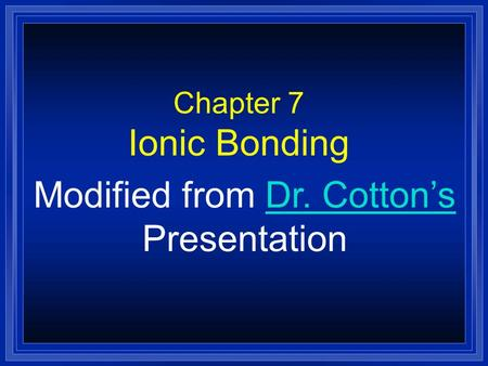 Chapter 7 Ionic Bonding Modified from Dr. Cotton'sDr. Cotton's Presentation.