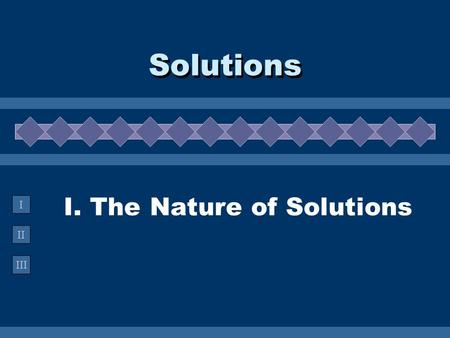 II III I I. The Nature of Solutions Solutions. A. Definitions  Solution -  Solution - homogeneous mixture Solvent Solvent - present in greater amount.