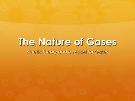The Nature of Gases Kinetic Theory and a Model for Gases.