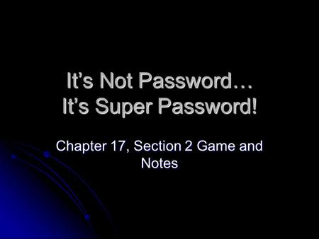 It's Not Password… It's Super Password! Chapter 17, Section 2 Game and Notes.
