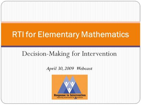 Decision-Making for Intervention April 30, 2009 Webcast RTI for Elementary Mathematics.