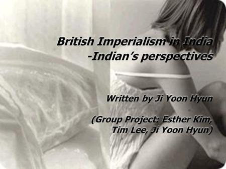 British Imperialism in India -Indian's perspectives Written by Ji Yoon Hyun (Group Project: Esther Kim, Tim Lee, Ji Yoon Hyun)