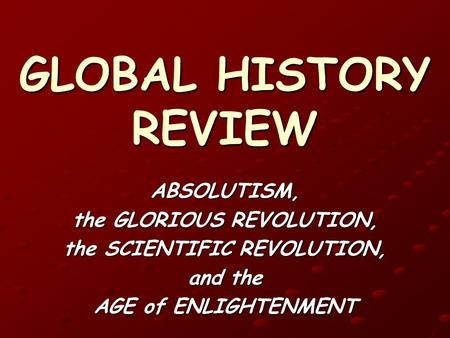 GLOBAL HISTORY REVIEW ABSOLUTISM, the GLORIOUS REVOLUTION, the SCIENTIFIC REVOLUTION, and the AGE of ENLIGHTENMENT.
