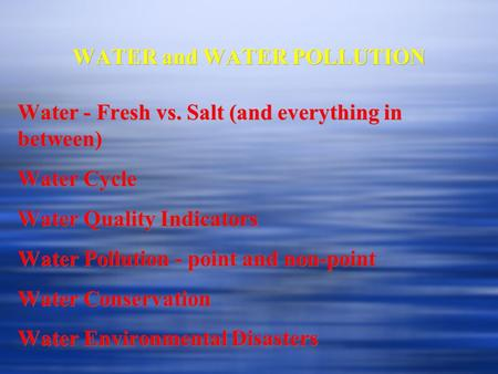 WATER and WATER POLLUTION Water - Fresh vs. Salt (and everything in between) Water Cycle Water Quality Indicators Water Pollution - point and non-point.