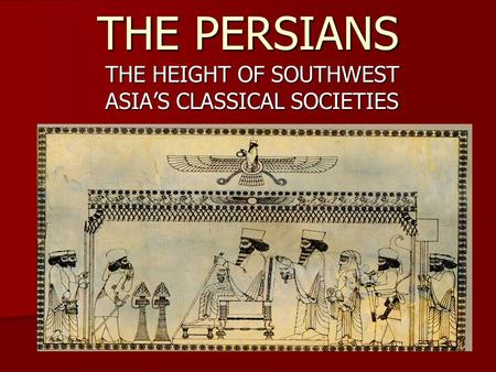 THE PERSIANS THE HEIGHT OF SOUTHWEST ASIA'S CLASSICAL SOCIETIES.