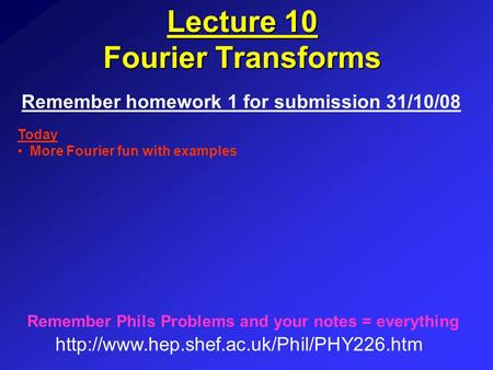 Lecture 10 Fourier Transforms Remember homework 1 for submission 31/10/08  Remember Phils Problems and your notes.