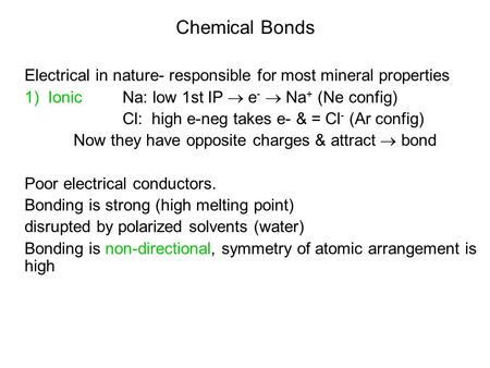 Chemical Bonds Electrical in nature- responsible for most mineral properties 1) Ionic Na: low 1st IP  e -  Na + (Ne config) Cl: high e-neg takes e- &
