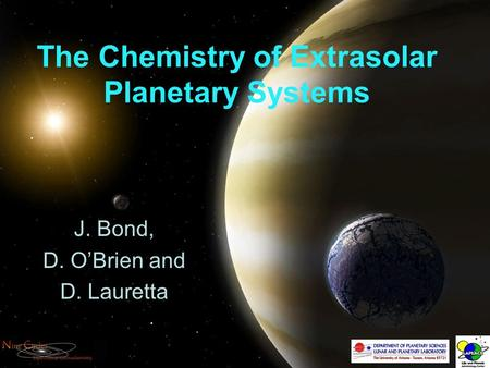 The Chemistry of Extrasolar Planetary Systems J. Bond, D. O'Brien and D. Lauretta.