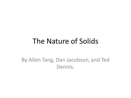 The Nature of Solids By Allen Tang, Dan Jacobson, and Ted Dennis.