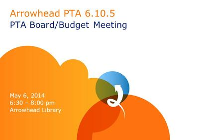 Arrowhead PTA 6.10.5 PTA Board/Budget Meeting May 6, 2014 6:30 – 8:00 pm Arrowhead Library.