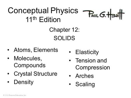 © 2010 Pearson Education, Inc. Conceptual Physics 11 th Edition Chapter 12: SOLIDS Atoms, Elements Molecules, Compounds Crystal Structure Density Elasticity.