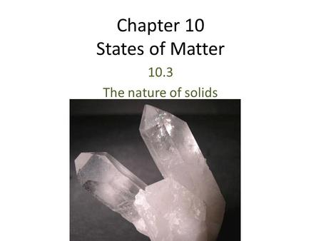 Chapter 10 States of Matter 10.3 The nature of solids.