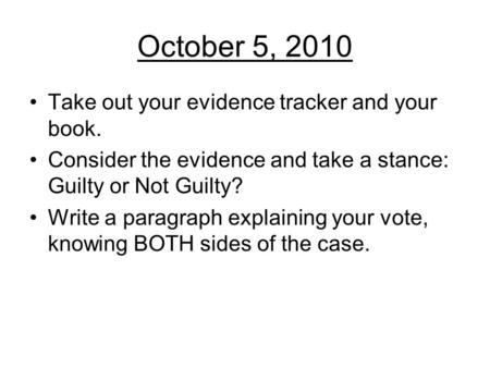 October 5, 2010 Take out your evidence tracker and your book. Consider the evidence and take a stance: Guilty or Not Guilty? Write a paragraph explaining.