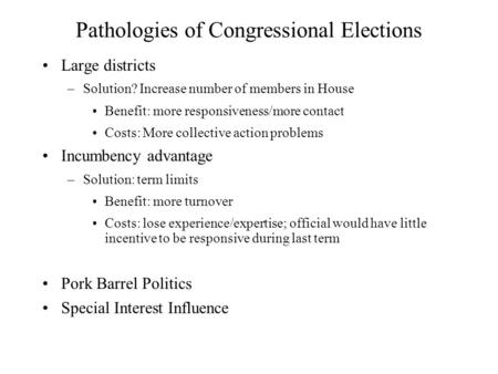 Pathologies of Congressional Elections Large districts –Solution? Increase number of members in House Benefit: more responsiveness/more contact Costs: