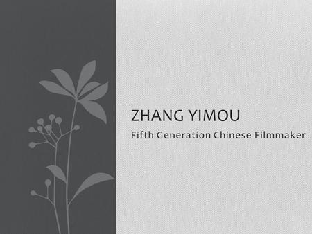 Fifth Generation Chinese Filmmaker ZHANG YIMOU. Zhang Yimou Born in 1951 in Shaanxi Province His father served under Chiang Kai-shek in the Chinese Civil.