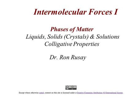 Phases of Matter Liquids, Solids (Crystals) & Solutions Colligative Properties Dr. Ron Rusay Intermolecular Forces I.