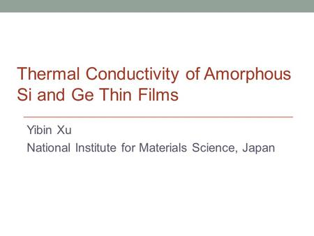 Yibin Xu National Institute for Materials Science, Japan Thermal Conductivity of Amorphous Si and Ge Thin Films.