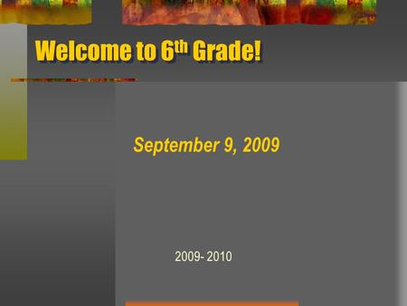 Welcome to 6 th Grade! September 9, 2009 2009- 2010.