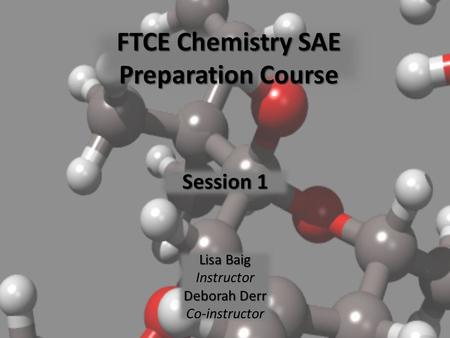 FTCE Chemistry SAE Preparation Course Session 1 Lisa Baig Instructor Deborah Derr Co-instructor.