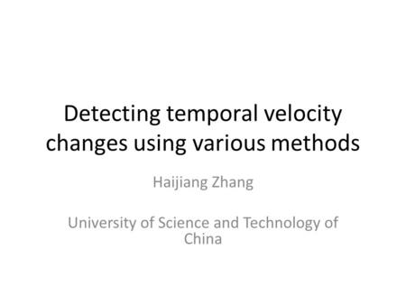 Detecting temporal velocity changes using various methods Haijiang Zhang University of Science and Technology of China.