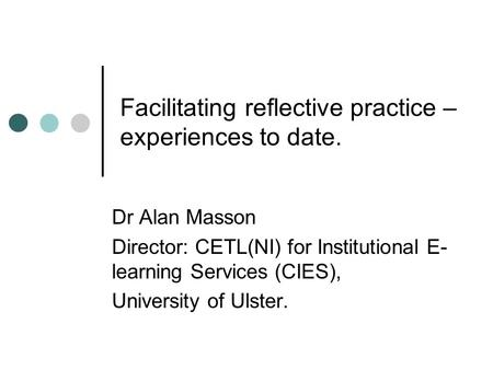 Facilitating reflective practice – experiences to date. Dr Alan Masson Director: CETL(NI) for Institutional E- learning Services (CIES), University of.