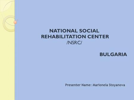NATIONAL SOCIAL REHABILITATION CENTER /NSRC/ BULGARIA Presenter Name: Marionela Stoyanova.