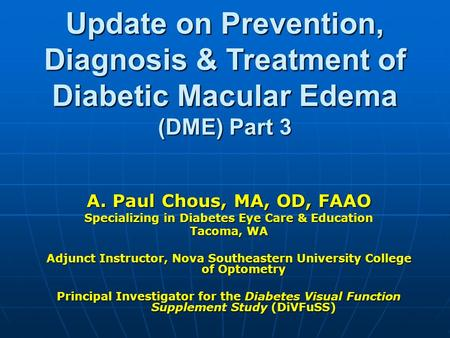 Update on Prevention, Diagnosis & Treatment of Diabetic Macular Edema (DME) Part 3 A. Paul Chous, MA, OD, FAAO Specializing in Diabetes Eye Care & Education.