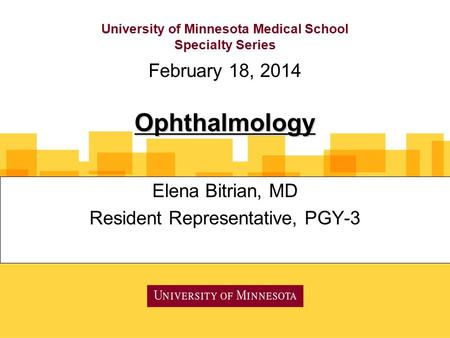 University of Minnesota Medical School Specialty Series Elena Bitrian, MD Resident Representative, PGY-3 February 18, 2014 Ophthalmology.
