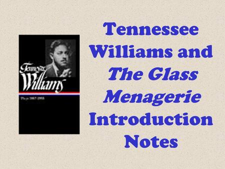 Tennessee Williams and The Glass Menagerie Introduction Notes.